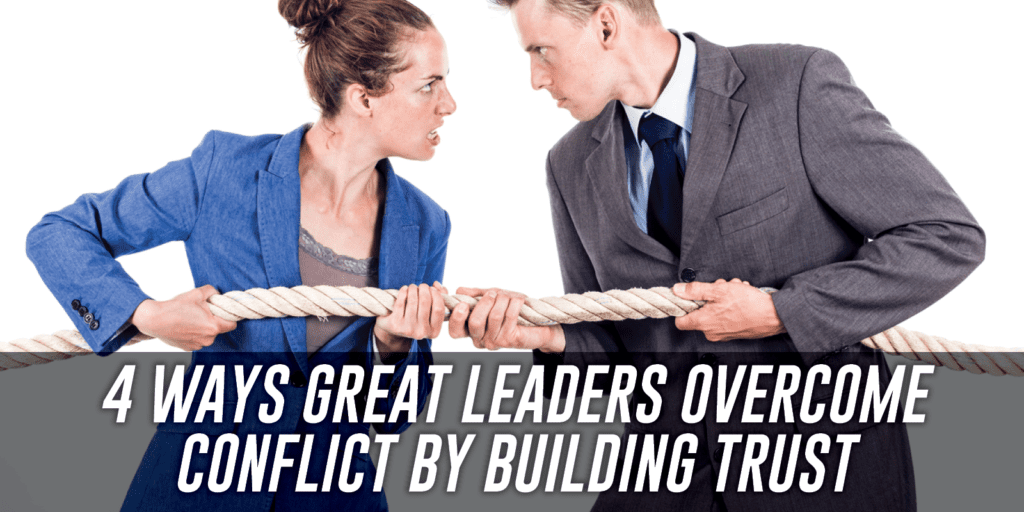 four ways great leaders overcome conflict by building trust