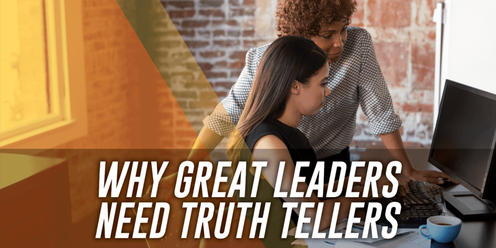 Why Great Leaders Need Truth Tellers in their lives