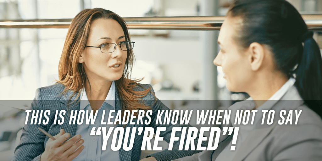 "How Leaders Know When NOT To Say ""You're Fired"""